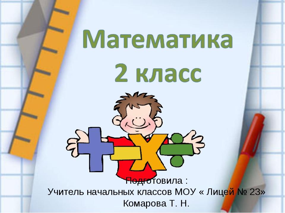Подготовила : Учитель начальных классов МОУ « Лицей № 23» Комарова Т. Н.