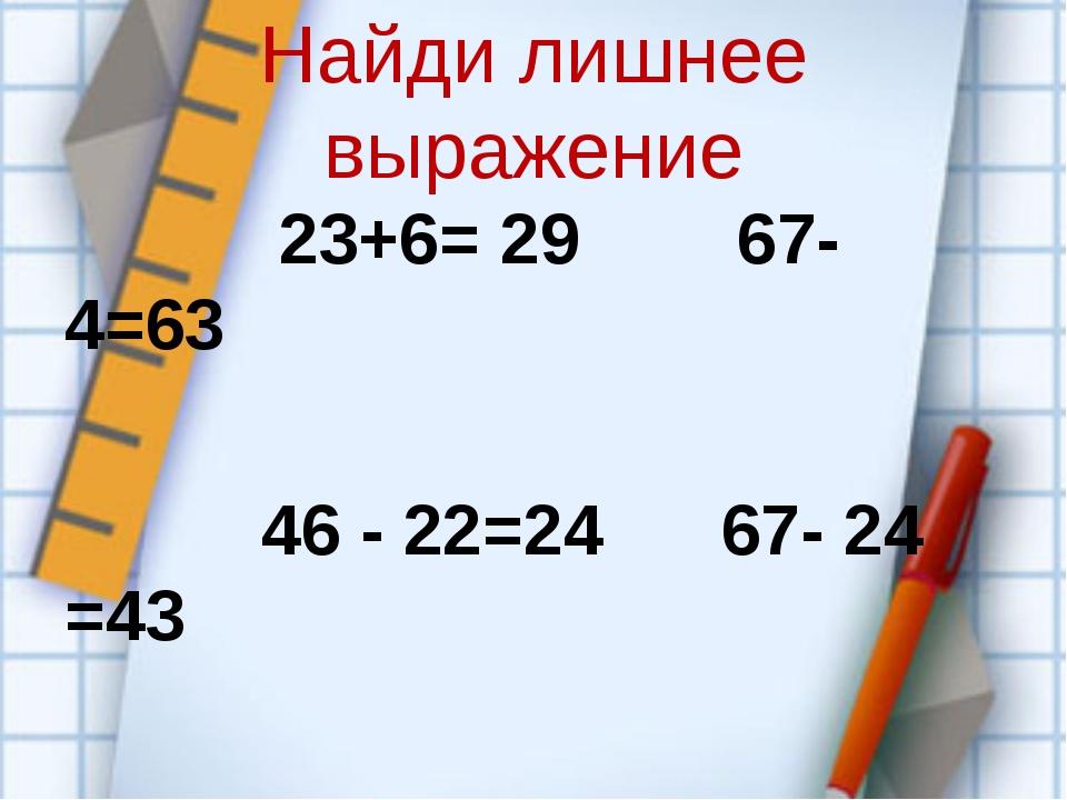 Найди лишнее выражение 23+6= 29 67- 4=63 46 - 22=24 67- 24 =43