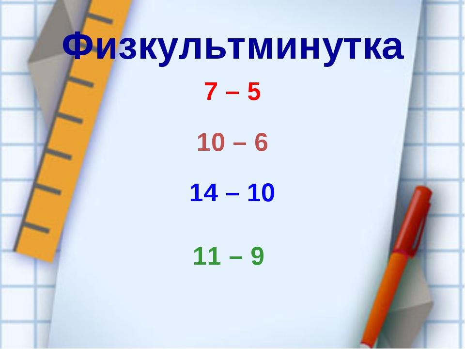 Физкультминутка 7 – 5 10 – 6 14 – 10 11 – 9