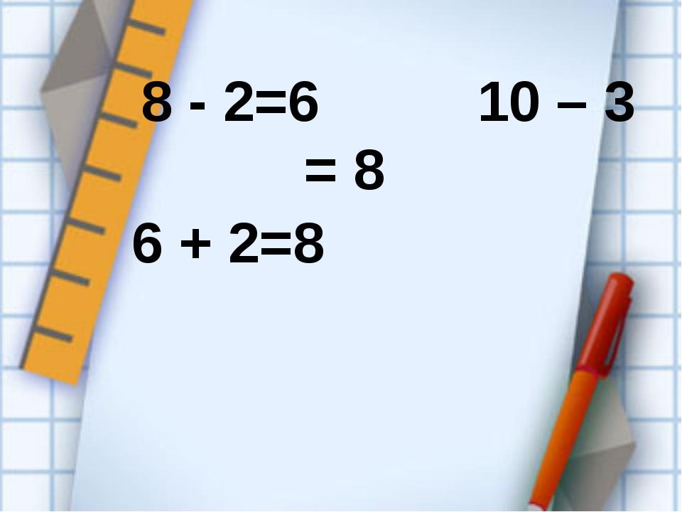8 - 2=6 10 – 3 = 8 6 + 2=8