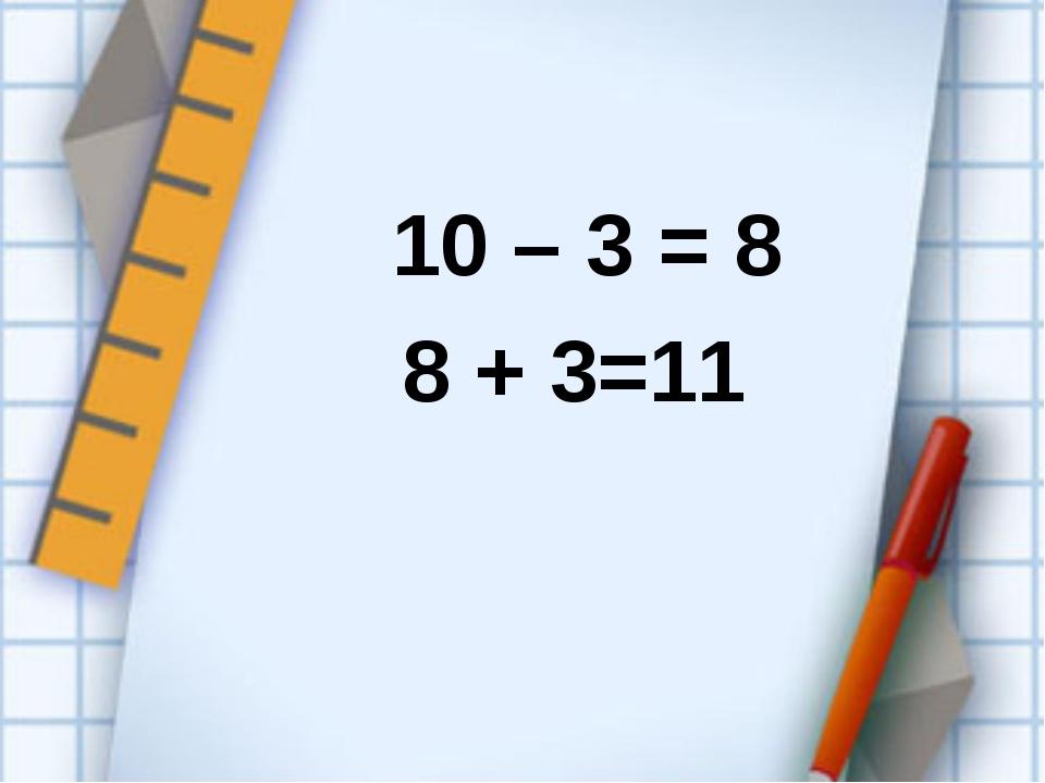 10 – 3 = 8 8 + 3=11