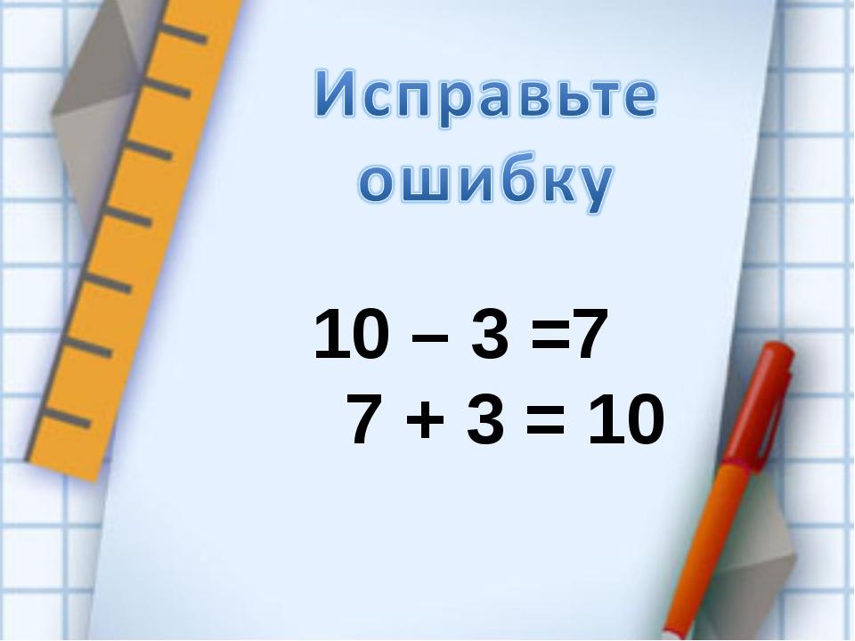 10 – 3 =7 7 + 3 = 10