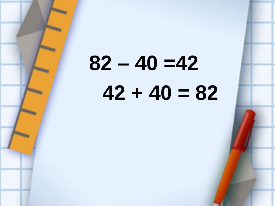 82 – 40 =42 42 + 40 = 82