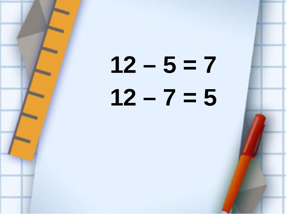 12 – 5 = 7 12 – 7 = 5