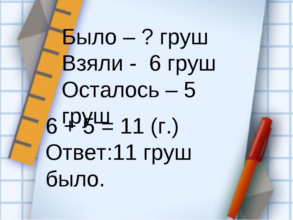 Было – ? груш Взяли - 6 груш Осталось – 5 груш 6 + 5 = 11 (г.) Ответ:11 груш...