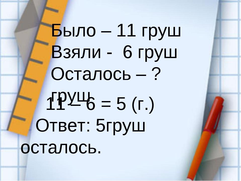 11 – 6 = 5 (г.) Ответ: 5груш осталось. Было – 11 груш Взяли - 6 груш Осталос...