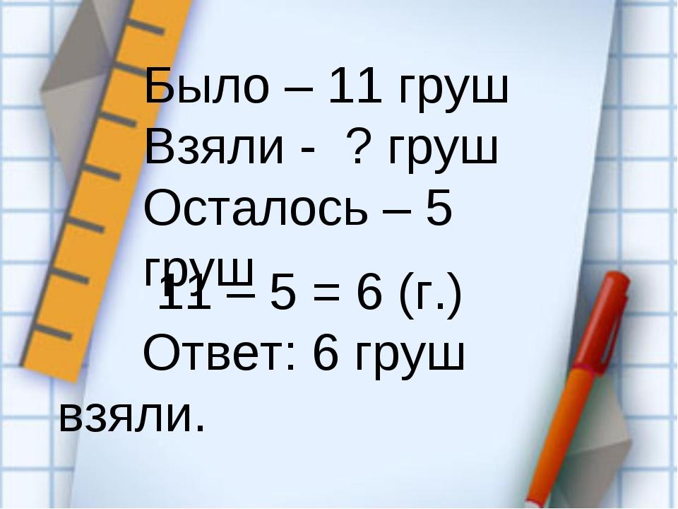 11 – 5 = 6 (г.) Ответ: 6 груш взяли. Было – 11 груш Взяли - ? груш Осталось...