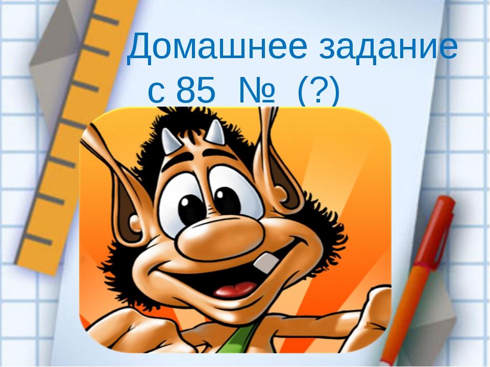 Домашнее задание с 85 № (?)