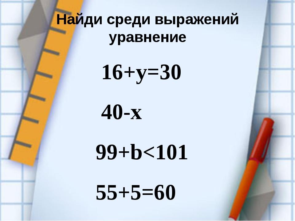 Найди среди выражений уравнение 16+у=30 40-х 99+b