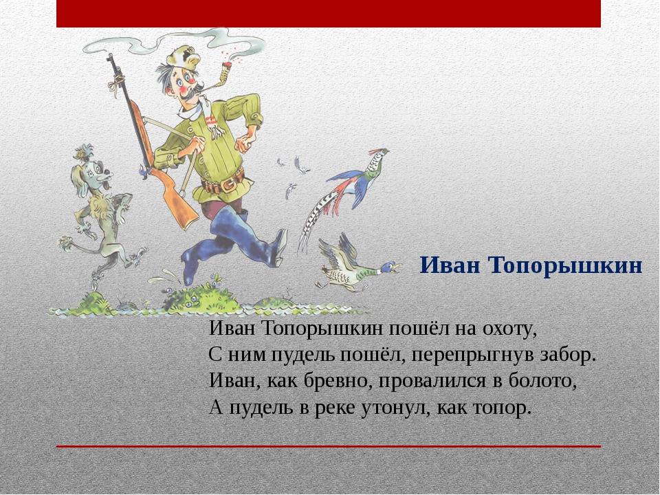 Иван Топорышкин Иван Топорышкин пошёл на охоту, С ним пудель пошёл, перепрыгн...