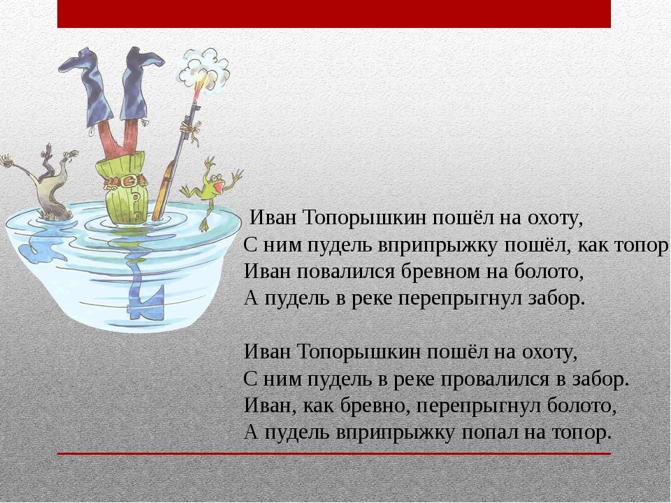 Иван Топорышкин пошёл на охоту, С ним пудель вприпрыжку пошёл, как топор. Ив...