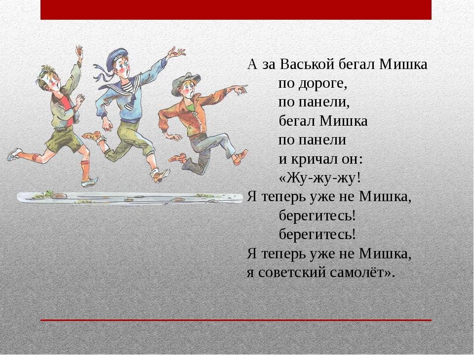 А за Васькой бегал Мишка по дороге, по панели, бег...