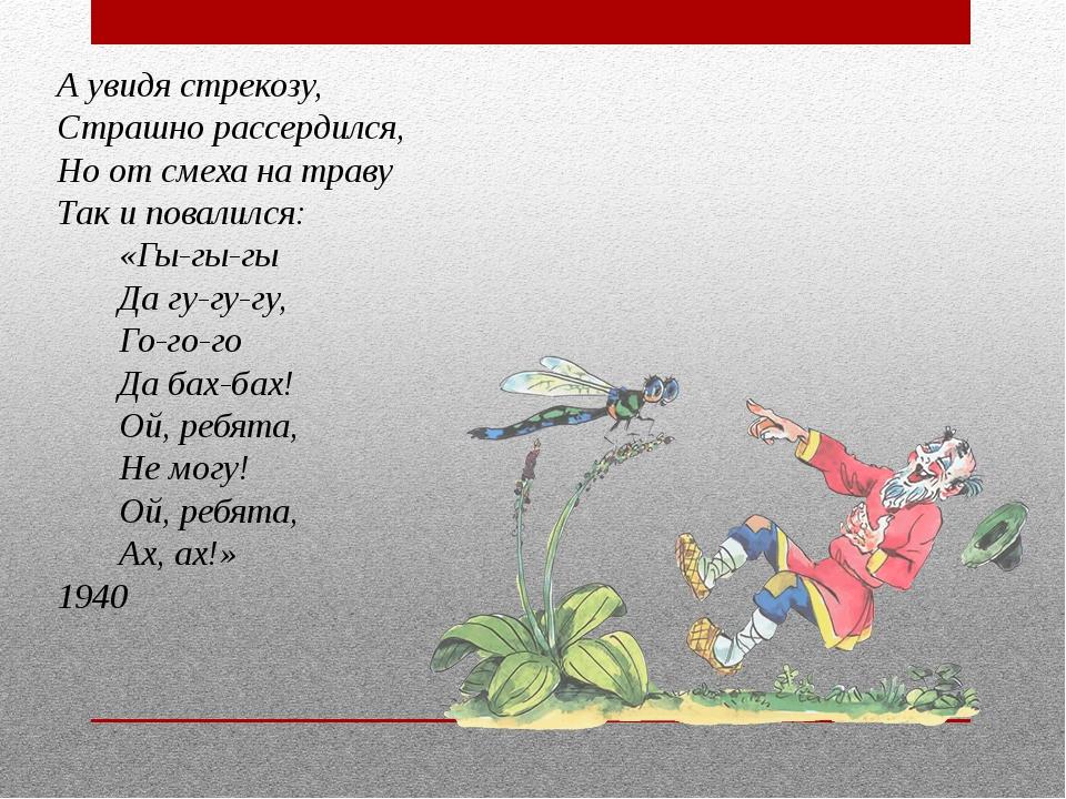 А увидя стрекозу, Страшно рассердился, Но от смеха на траву Так и повалилс...