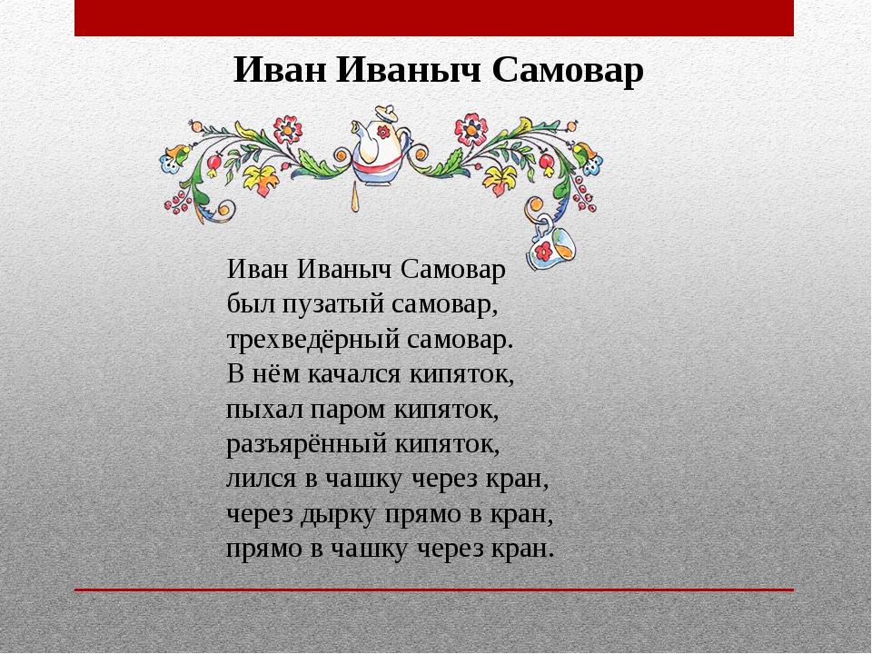 Иван Иваныч Самовар Иван Иваныч Самовар был пузатый самовар, трехведёрный с...
