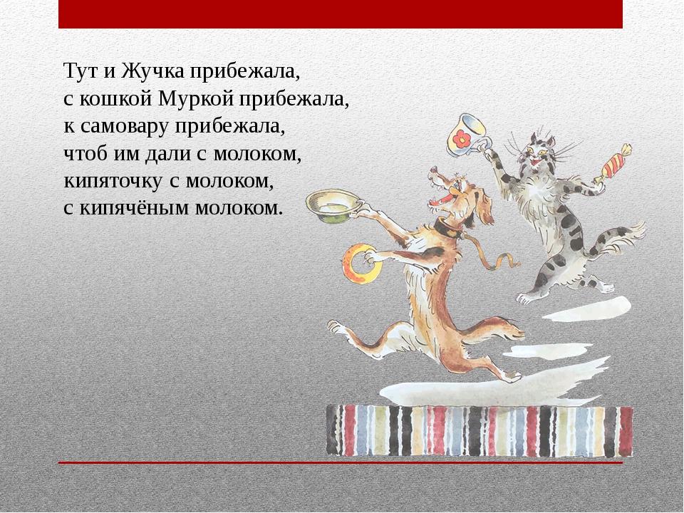 Тут и Жучка прибежала, с кошкой Муркой прибежала, к самовару прибежала, чт...