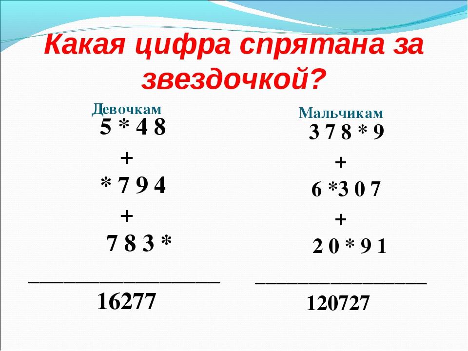 Какая цифра спрятана за звездочкой? Девочкам Мальчикам 5 * 4 8 + * 7 9 4 + 7...
