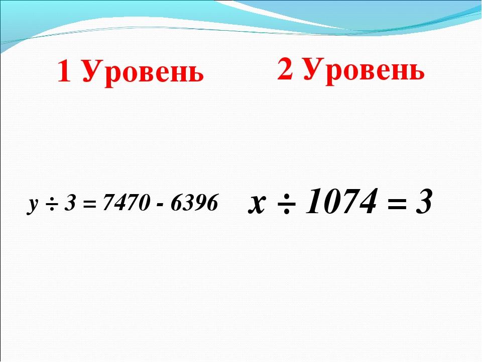 1 Уровень 2 Уровень у ÷ 3 = 7470 - 6396 х ÷ 1074 = 3
