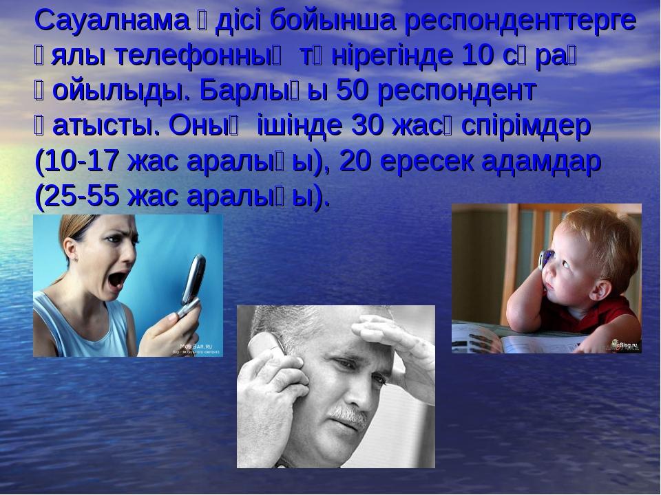 Сауалнама әдісі бойынша респонденттерге ұялы телефонның төнірегінде 10 сұрақ...