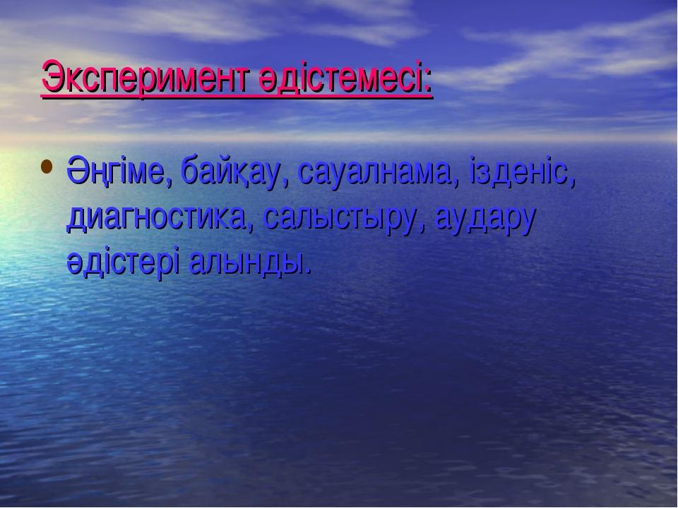 Эксперимент әдістемесі: Әңгіме, байқау, сауалнама, ізденіс, диагностика, салы...