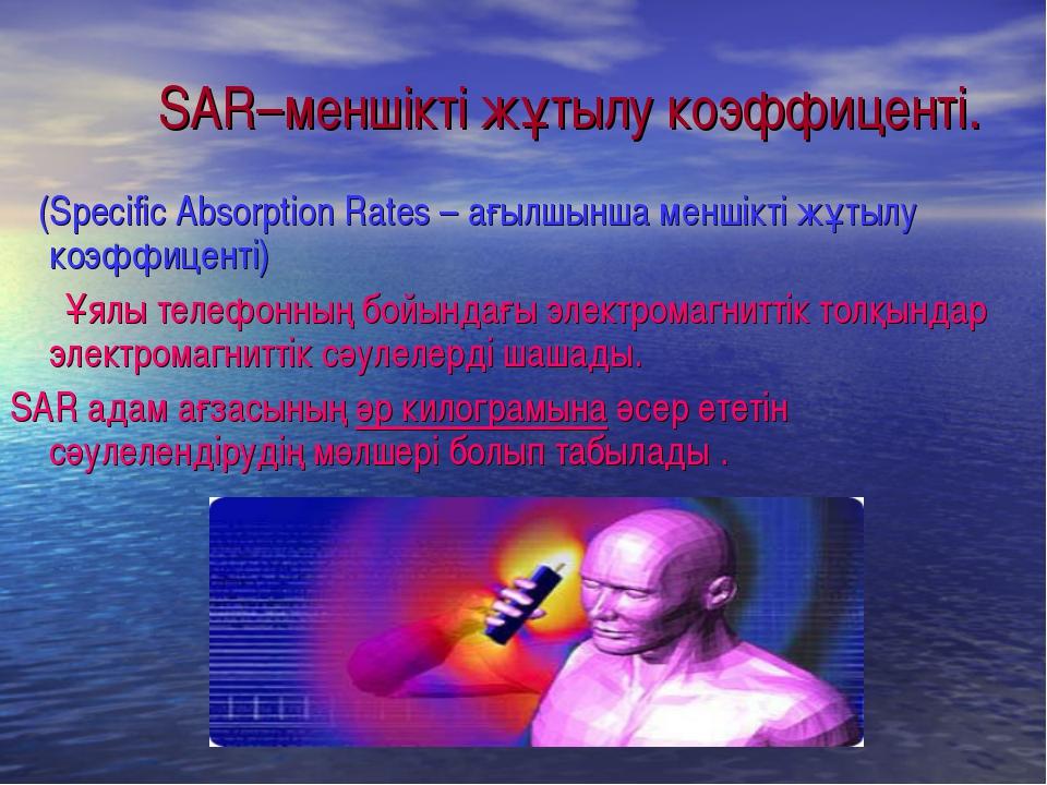 SAR–меншікті жұтылу коэффиценті. (Specific Absorption Rates – ағылшынша менші...