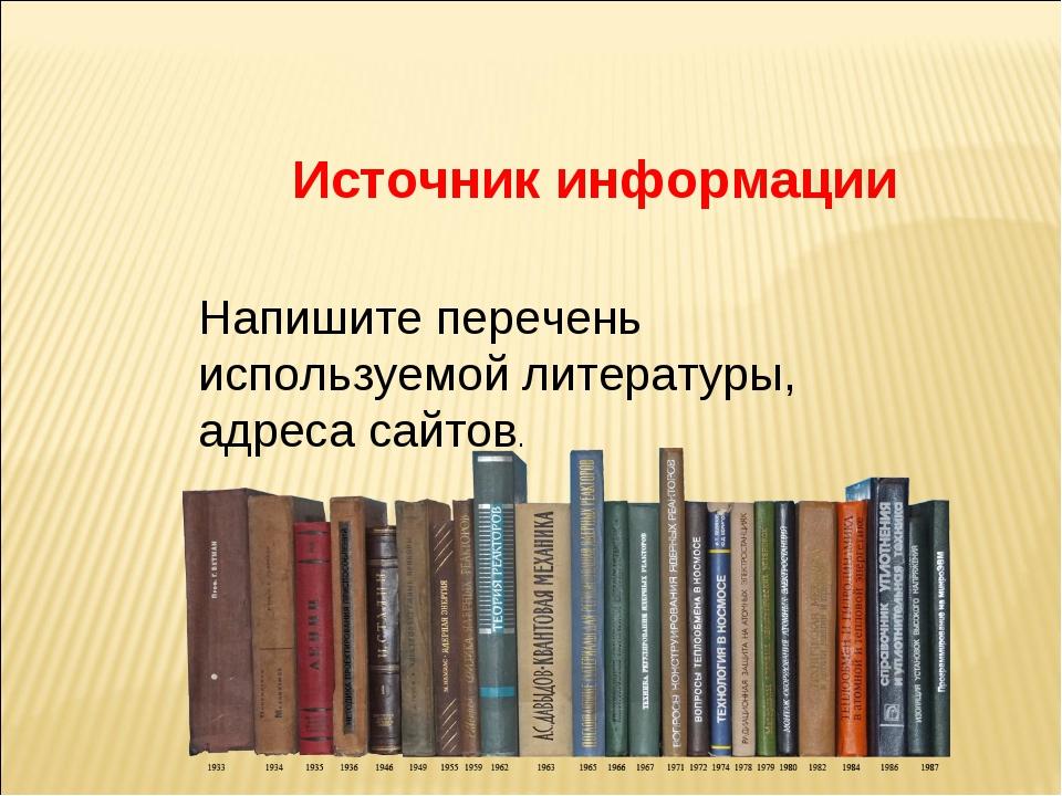 Источник информации Напишите перечень используемой литературы, адреса сайтов.