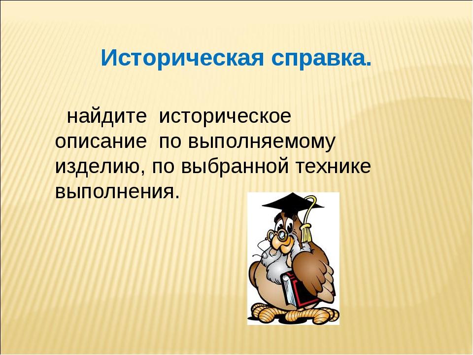 Историческая справка. найдите историческое описание по выполняемому изделию,...