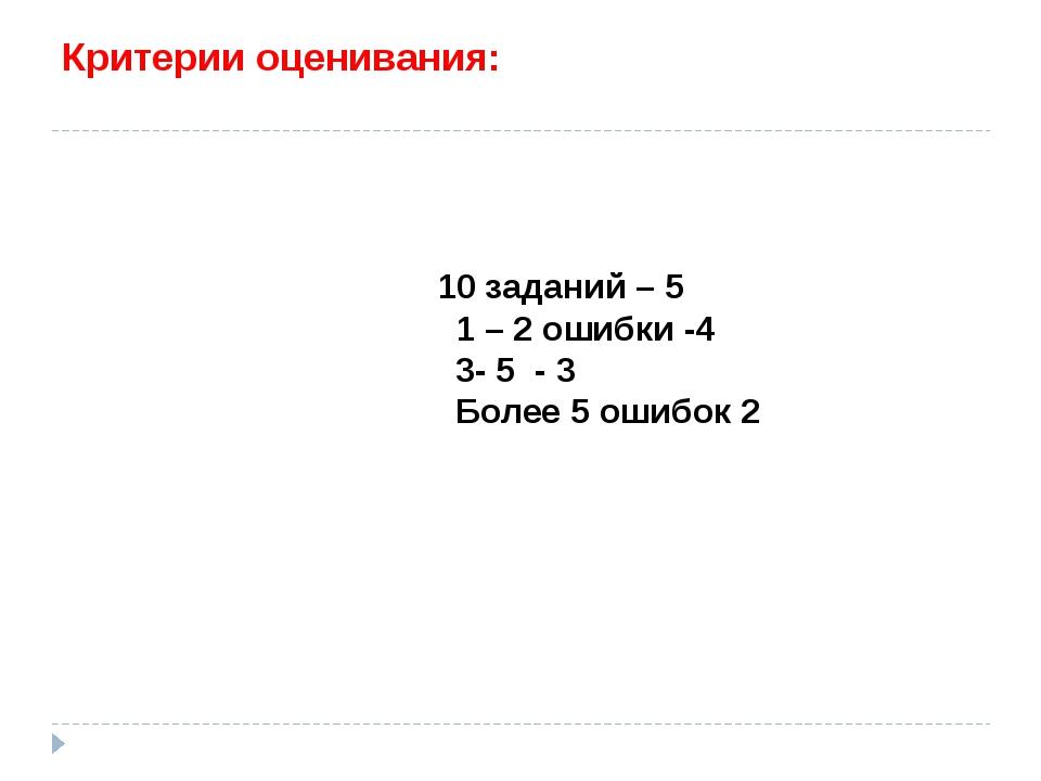 Критерии оценивания: 10 заданий – 5 1 – 2 ошибки -4 3- 5 - 3 Более 5 ошибок 2