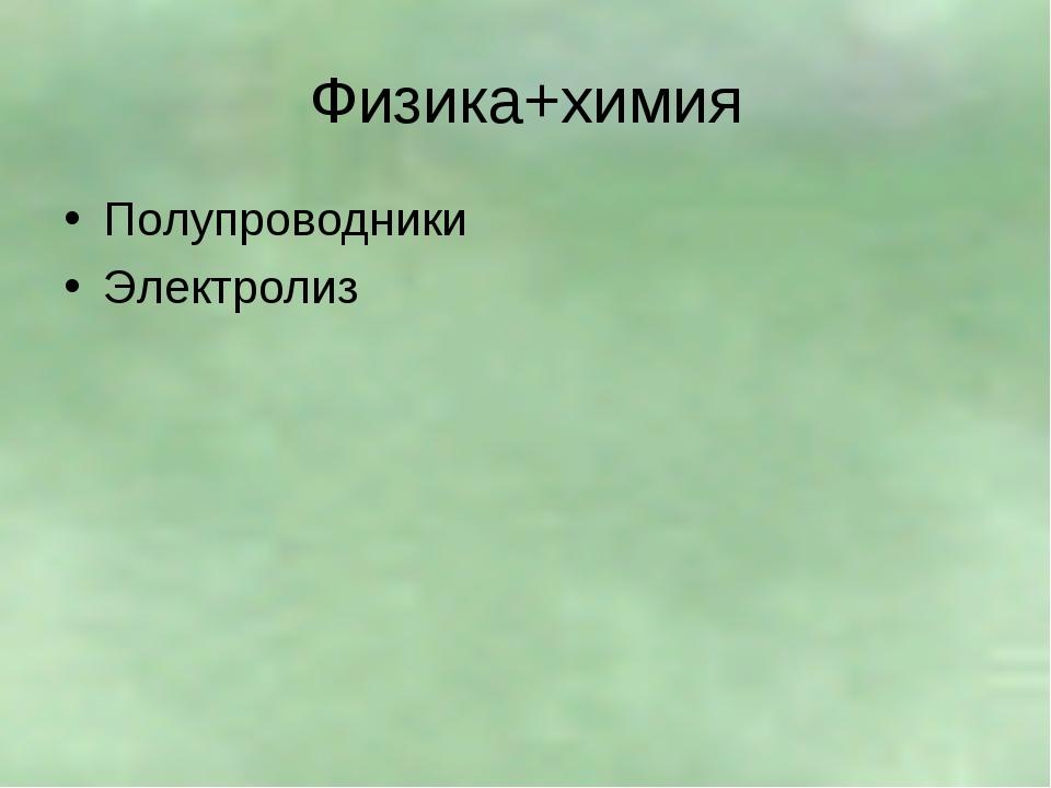 Физика+химия Полупроводники Электролиз