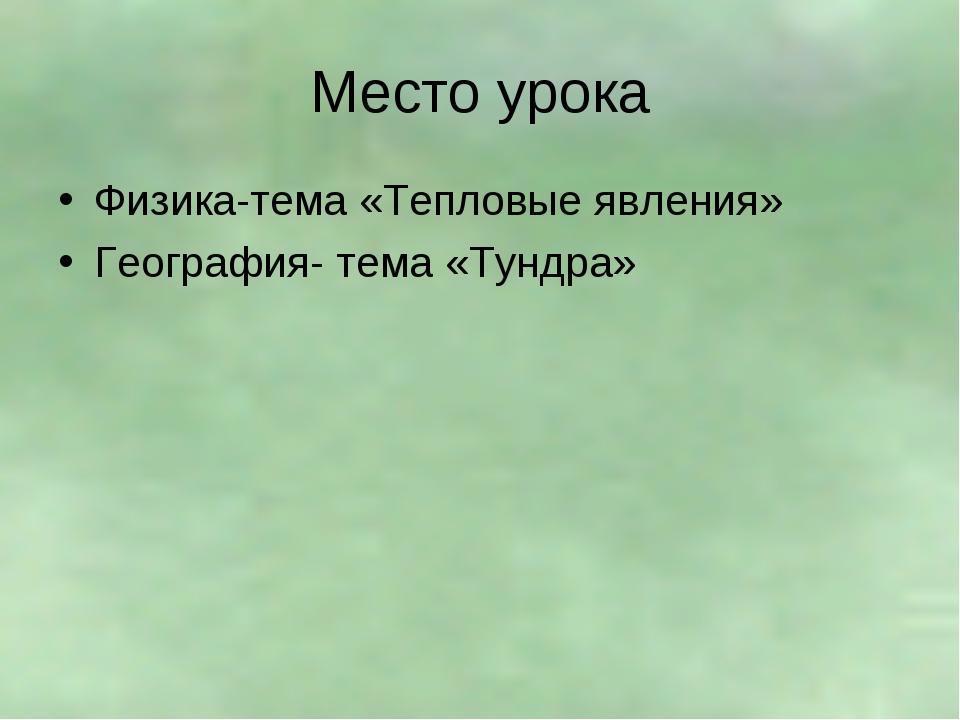 Место урока Физика-тема «Тепловые явления» География- тема «Тундра»