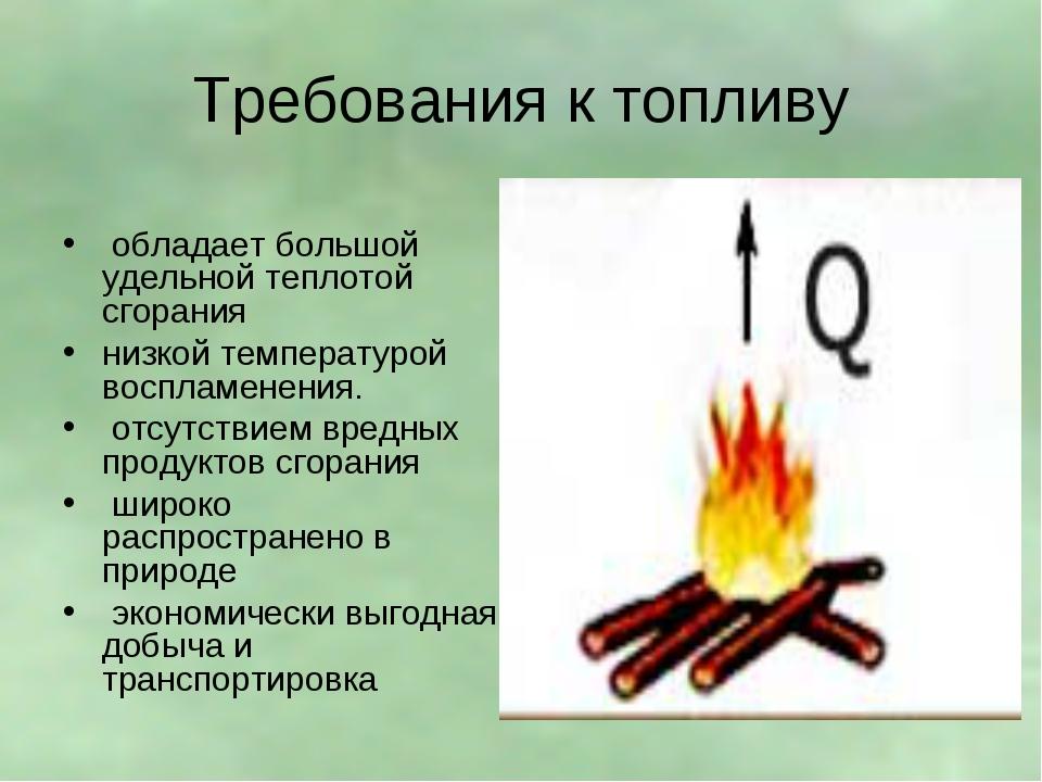 Требования к топливу обладает большой удельной теплотой сгорания низкой темпе...