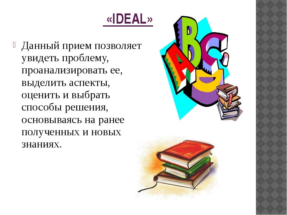 «IDEAL» Данный прием позволяет увидеть проблему, проанализировать ее, выдели...