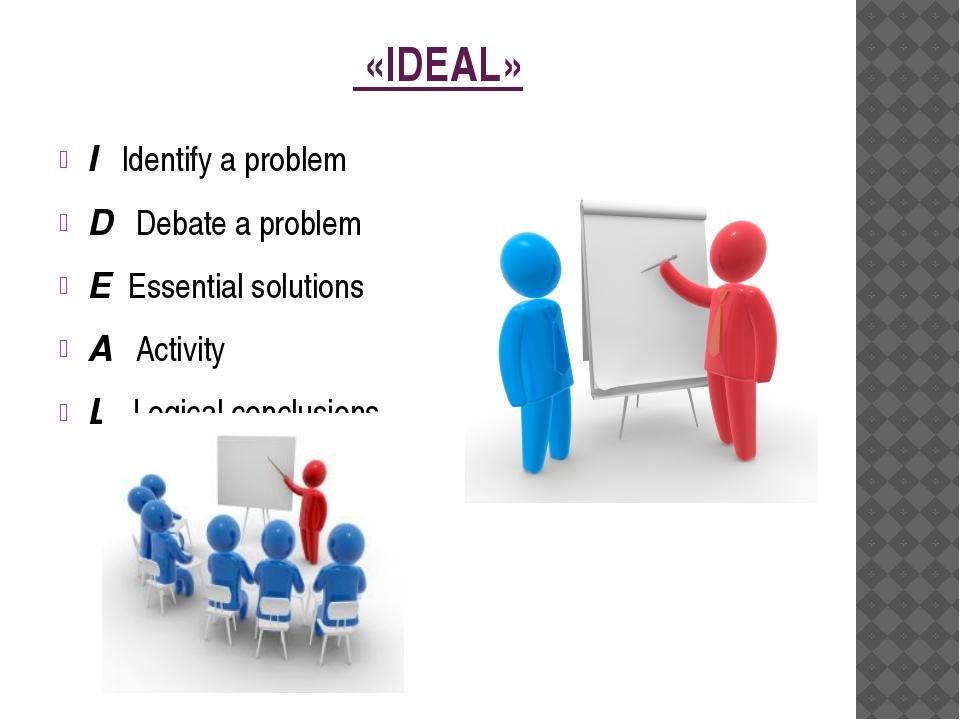 «IDEAL» IIdentify a problem D Debate a problem EEssential solu...