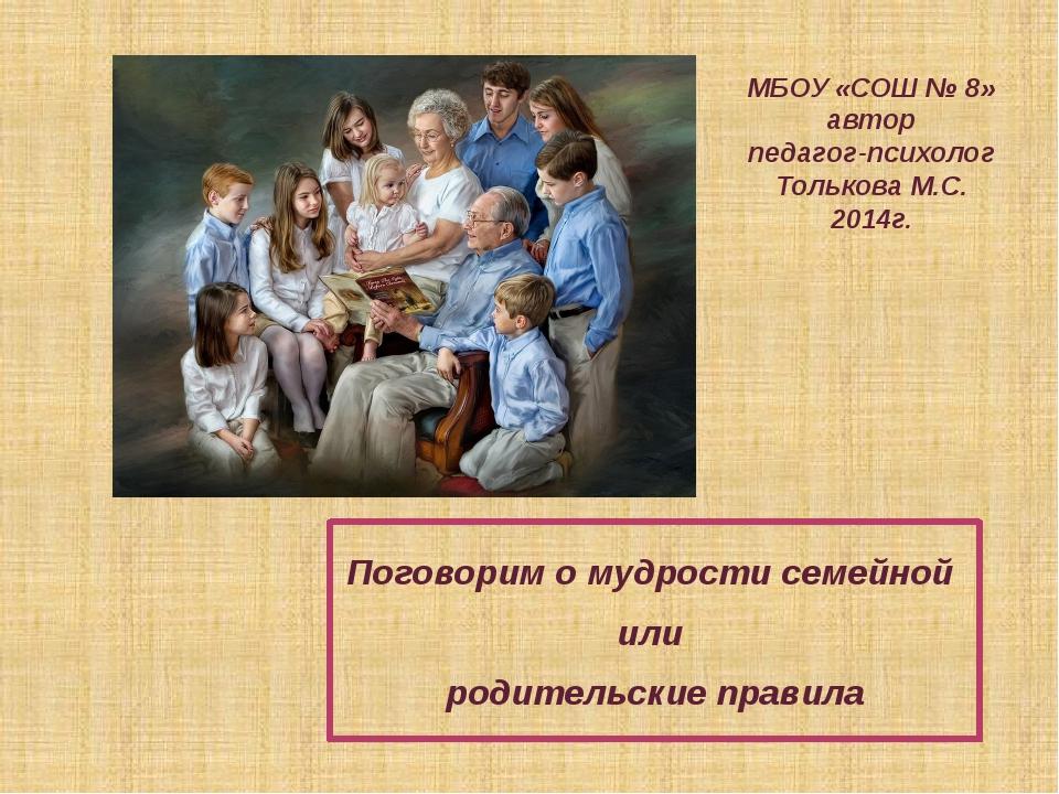 МБОУ «СОШ № 8» автор педагог-психолог Толькова М.С. 2014г. Поговорим о мудрос...