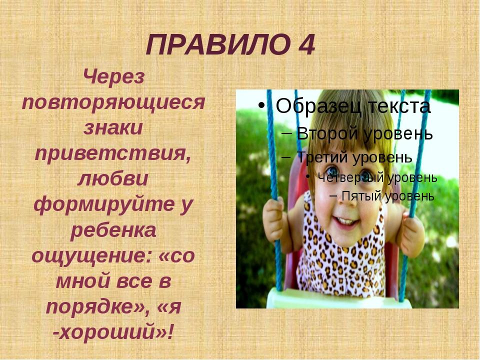 ПРАВИЛО 4 Через повторяющиеся знаки приветствия, любви формируйте у ребенка о...