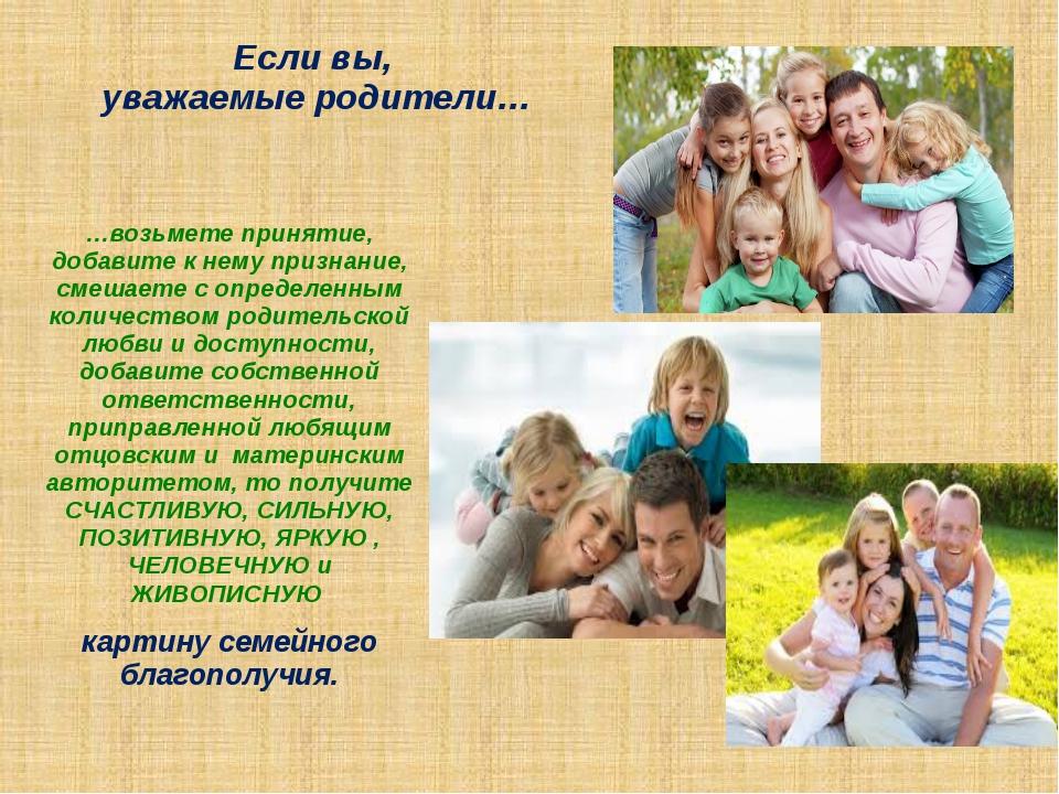 Если вы, уважаемые родители… …возьмете принятие, добавите к нему признание, с...