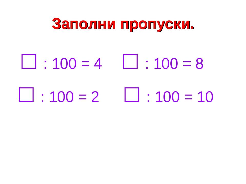 Заполни пропуски. □ : 100 = 4 □ : 100 = 8 □ : 100 = 2 □ : 100 = 10