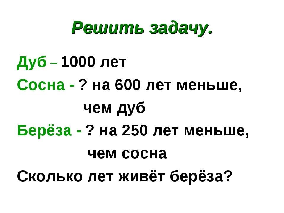 Решить задачу. Дуб – 1000 лет Сосна - ? на 600 лет меньше, чем дуб Берёза - ?...