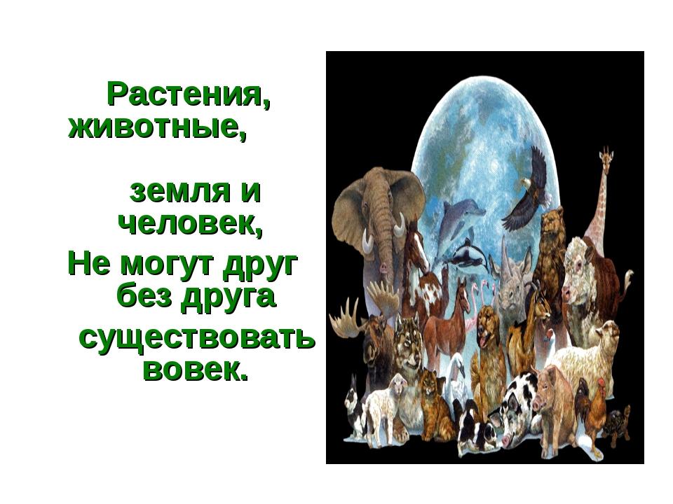 Растения, животные, земля и человек, Не могут друг без друга существовать во...