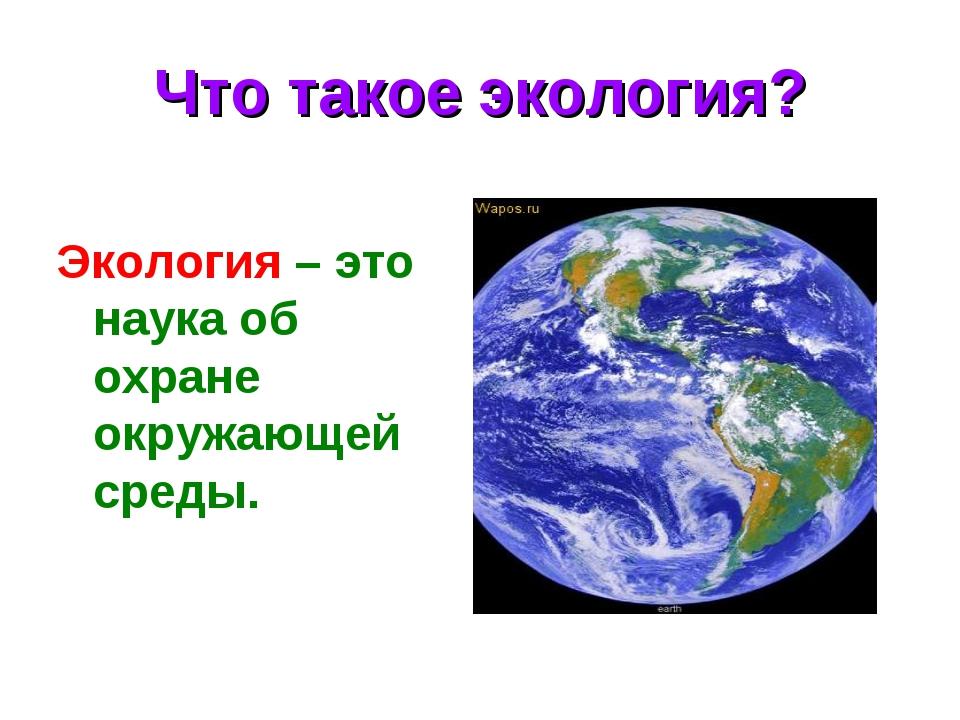 Что такое экология? Экология – это наука об охране окружающей среды.