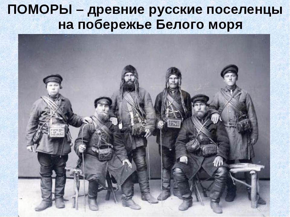 ПОМОРЫ – древние русские поселенцы на побережье Белого моря