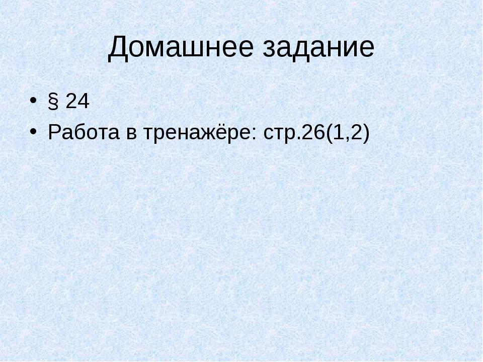 Домашнее задание § 24 Работа в тренажёре: стр.26(1,2)