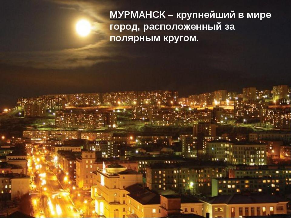 МУРМАНСК – крупнейший в мире город, расположенный за полярным кругом.