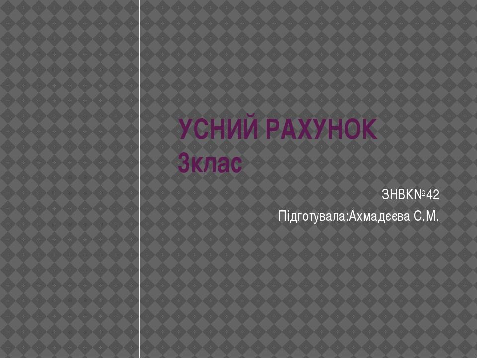 УСНИЙ РАХУНОК 3клас ЗНВК№42 Підготувала:Ахмадєєва С.М.