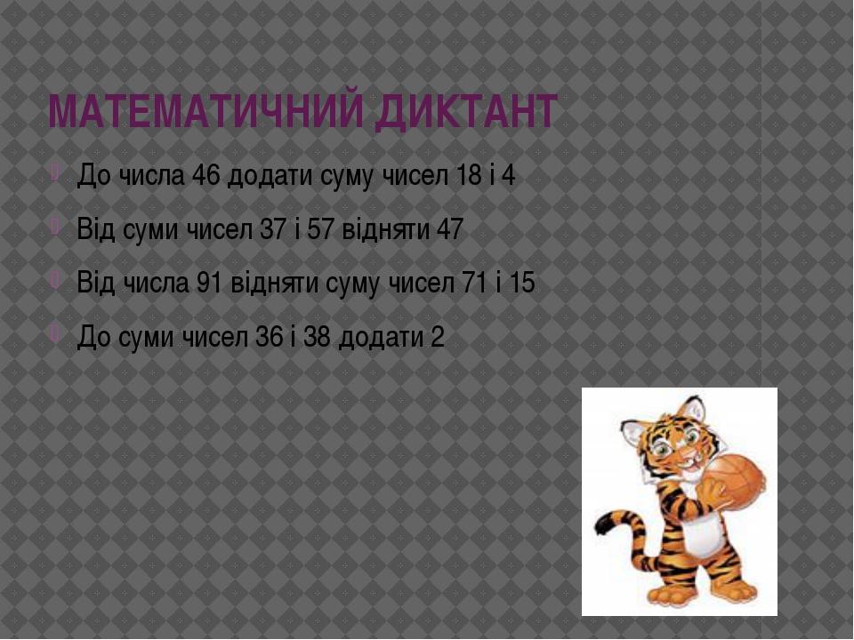 МАТЕМАТИЧНИЙ ДИКТАНТ До числа 46 додати суму чисел 18 і 4 Від суми чисел 37 і...