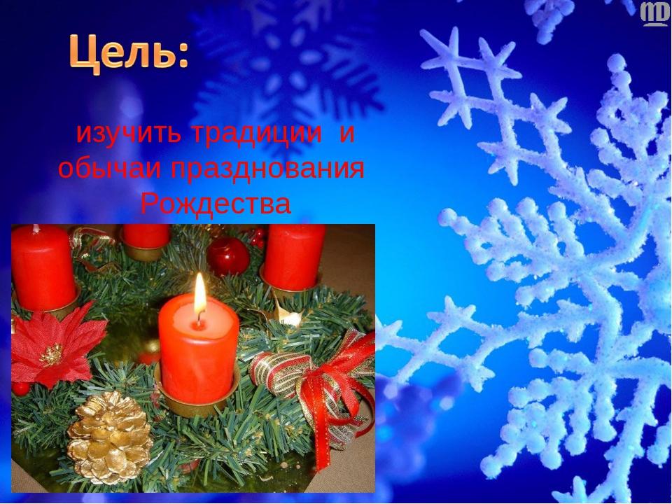 изучить традиции и обычаи празднования Рождества в России и Англии.