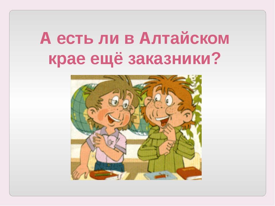 А есть ли в Алтайском крае ещё заказники?