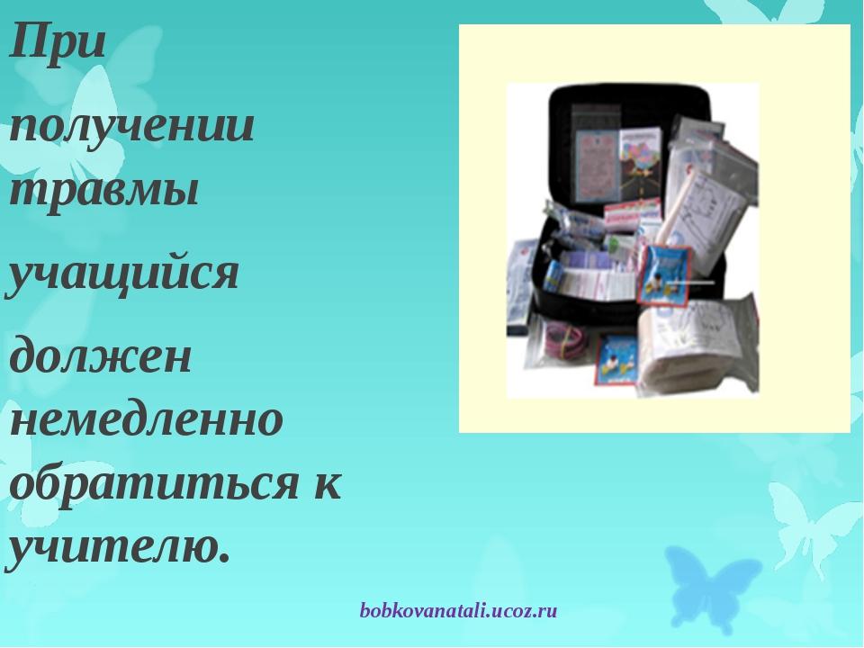 При получении травмы учащийся должен немедленно обратиться к учителю. bobkova...