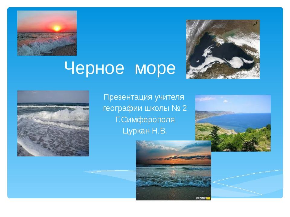Черное море Презентация учителя географии школы № 2 Г.Симферополя Цуркан Н.В.