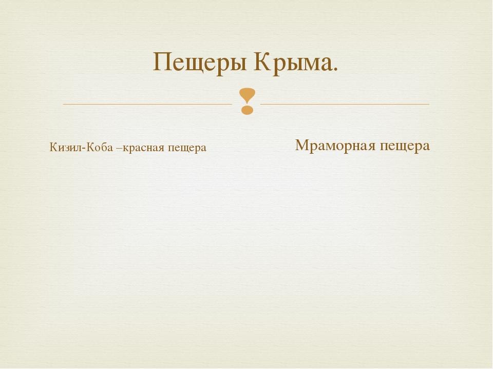 Пещеры Крыма. Кизил-Коба –красная пещера Мраморная пещера 