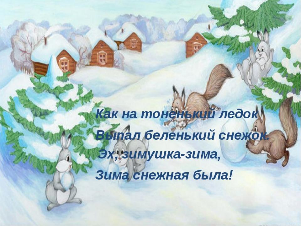 Как на тоненький ледок Выпал беленький снежок. Эх, зимушка-зима, Зима снежная...